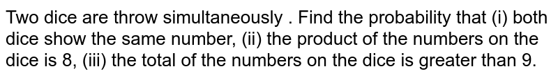 Two dice are throw simultaneously . Find  the probability   that (i) both  dice show the same  number, (ii) the product of the  numbers  on the dice is 8, (iii) the total of the numbers on the dice is greater  than 9.