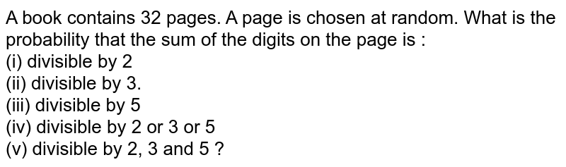 A book  contains  32 pages. A page is chosen at random. What  is the probability that the sum of the  digits on the page is : <br> (i) divisible  by 2  <br> (ii)  divisible   by 3. <br> (iii) divisible by 5  <br> (iv) divisible  by 2 or 3 or 5 <br>  (v) divisible by 2, 3 and 5 ?