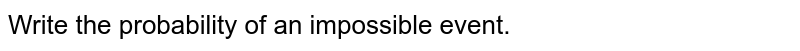 Write  the probability of an impossible  event.