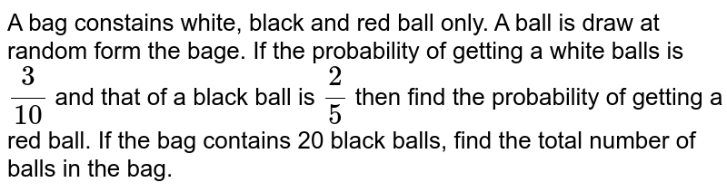 A bag constains  white, black and red ball only. A ball is draw at random form the  bage. If the  probability of getting  a  white balls is `(3)/(10)` and that  of a black ball is `(2)/(5)` then find  the probability of  getting  a red ball. If  the bag contains  20 black balls, find  the total number of balls in the bag.