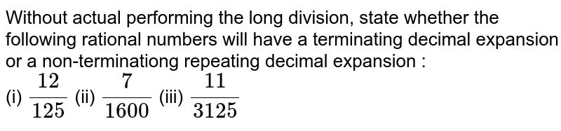 Without actual performing the long division, state whether the following rational numbers will have a terminating decimal expansion or a non-terminationg repeating decimal expansion : <br> (i) `(12)/(125)`  (ii) `(7)/(1600)`  (iii) `(11)/(3125)`