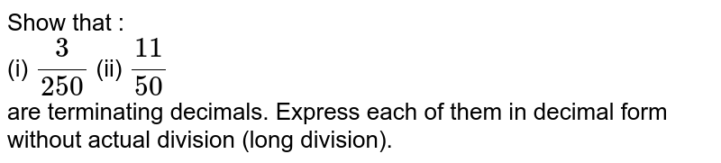 Show that : <br> (i) `(3)/(250)`  (ii) `(11)/(50)` <br> are terminating decimals. Express each of them in decimal form without actual division (long division).