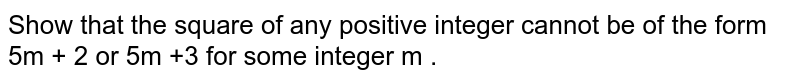 Show that the square of any positive integer cannot be of the form 5m + 2 or 5m +3  for some integer m .