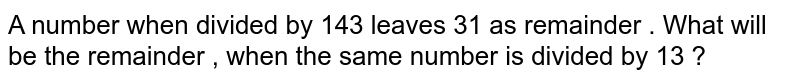 A number when divided by 143 leaves 31 as remainder . What will be the remainder , when the same number is divided by 13 ?