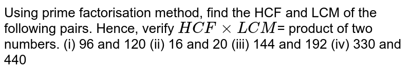 Using prime factorisation method, find the HCF and LCM of the following pairs. Hence, verify `HCF xx LCM`= product of two numbers. <br> (i) 96 and 120 (ii) 16 and 20 (iii) 396 and 1080 (iv) 144 and 192 (v) 1152 and 1664 (vi) 330 and 440