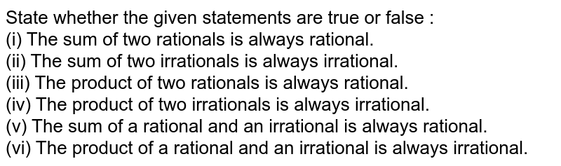 State whether the given statement is true or false : <br> (i) The sum of two rationals is always rational. <br> (ii) The sum of two irrationals is always irrational. <br> (iii) The product of two rationals is always rational. <br> (iv) The product of two irrationals is always irrational. <br> (v) The sum of a rational and an irrational is always rational. <br> (vi) The product of a rational and an irrational is always irrational.