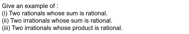 Give an example of : <br> (i) Two rationals whose sum is rational. <br> (ii) Two irrationals whose sum is rational. <br> (iii) Two irrationals whose product is rational.