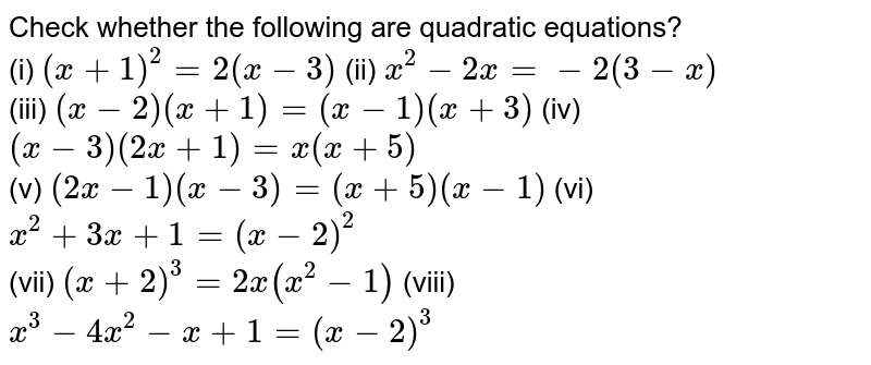 Check whether the following are quadratic equations? <br> (i) `(x+1)^(2)=2(x-3)` (ii) `x^(2)-2x=-2(3-x)` <br> (iii) `(x-2)(x+1)=(x-1)(x+3)` (iv) `(x-3)(2x+1)=x(x+5)` <br> (v) `(2x-1)(x-3)=(x+5)(x-1)` (vi) `x^(2)+3x+1=(x-2)^(2)` <br> (vii) `(x+2)^(3)=2x(x^(2)-1)` (viii) `x^(3)-4x^(2)-x+1=(x-2)^(3)`