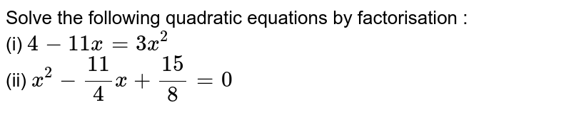 Solve the following quadratic equations by factorisation : <br> (i) `4-11x=3x^(2)` <br> (ii) `x^(2)-(11)/(4)x+(15)/(8)=0`