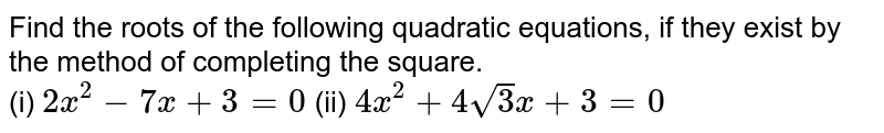 Find the roots of the following quadratic equations, if they exist by the method of completing the square. <br> (i) `2x^(2)-7x+3=0` (ii) `4x^(2)+4sqrt3x+3=0`