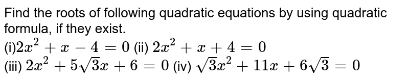 Find the roots of following quadratic equations by using quadratic formula, if they exist. <br> (i)`2x^(2)+x-4=0` (ii) `2x^(2)+x+4=0` <br> (iii) `2x^(2)+5sqrt3x+6=0` (iv) `sqrt3x^(2)+11x+6sqrt3=0`