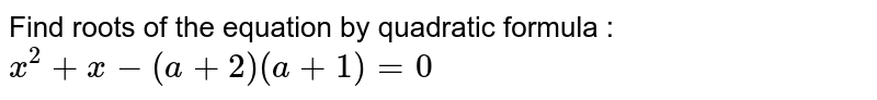 Find roots of the equation by quadratic formula : <br> `x^(2)+x-(a+2)(a+1)=0`