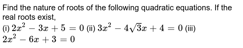 Find the nature of roots of the following quadratic equations. If the real roots exist, <br> (i) `2x^(2)-3x+5=0` (ii) `3x^(2)-4sqrt3x+4=0` (iii) `2x^(2)-6x+3=0`