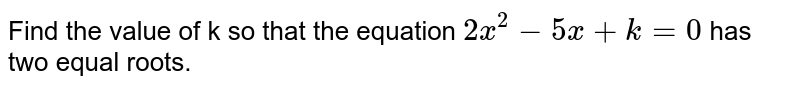 Find the value of k so that the equation `2x^(2)-5x+k=0` has two equal roots.
