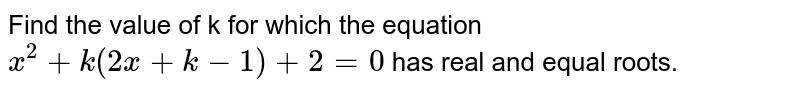 Find the value of k for which the equation `x^(2)+k(2x+k-1)+2=0` has real and equal roots.