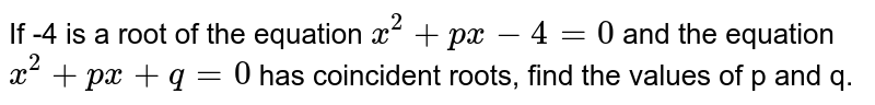 If -4 is a root of the equation `x^(2)+px-4=0` and the equation `x^(2)+px+q=0` has coincident roots, find the values of p and q.