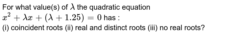For what value(s) of `lamda` the quadratic equation `x^(2)+lamdax+(lamda+1.25)=0` has : <br> (i) coincident roots (ii) real and distinct roots (iii) no real roots?