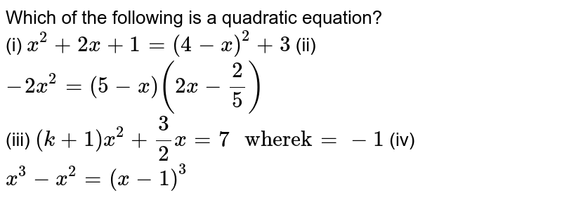 """Which of the following is a quadratic equation? <br> (i) `x^(2)+2x+1=(4-x)^(2)+3` (ii) `-2x^(2)=(5-x)(2x-(2)/(5))` <br> (iii) `(k+1)x^(2)+(3)/(2)x=7"""" wherek""""=-1` (iv) `x^(3)-x^(2)=(x-1)^(3)`"""