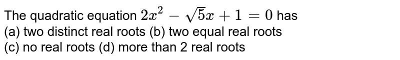 The quadratic equation `2x^(2)-sqrt5x+1=0` has <br> (a) two distinct real roots (b) two equal real roots <br> (c) no real roots (d) more than 2 real roots
