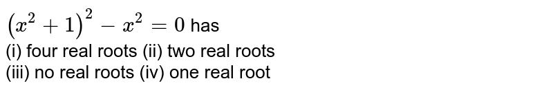 `(x^(2)+1)^(2)-x^(2)=0` has <br> (i) four real roots (ii) two real roots <br> (iii) no real roots (iv) one real root