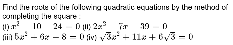 Find the roots of the following quadratic equations by the method of completing the square : <br> (i) `x^(2)-10-24=0` (ii) `2x^(2)-7x-39=0` <br> (iii) `5x^(2)+6x-8=0` (iv) `sqrt3x^(2)+11x+6sqrt3=0`