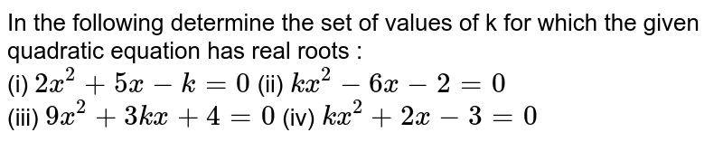 In the following determine the set of values of k for which the given quadratic equation has real roots : <br> (i) `2x^(2)+5x-k=0` (ii) `kx^(2)-6x-2=0` <br> (iii) `9x^(2)+3kx+4=0` (iv) `kx^(2)+2x-3=0`