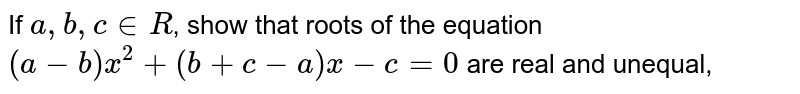If `a,b, cinR`, show that roots of the equation `(a-b)x^(2)+(b+c-a)x-c=0` are real and unequal,
