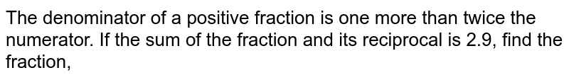 The denominator of a positive fraction is one more than twice the numerator. If the sum of the fraction and its reciprocal is 2.9, find the fraction,