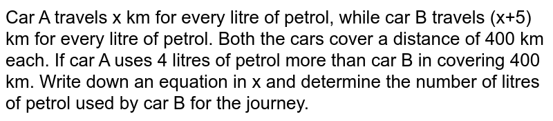 Car A travels x km for every litre of petrol, while car B travels (x+5) km for every litre of petrol. Both the cars cover a distance of 400 km each. If car A uses 4 litres of petrol more than car B in covering 400 km. Write down an equation in x and determine the number of litres of petrol used by car B for the journey.