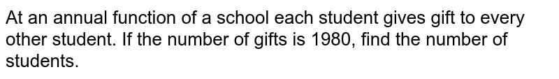 At an annual function of a school each student gives gift to every other student. If the number of gifts is 1980, find the number of students.