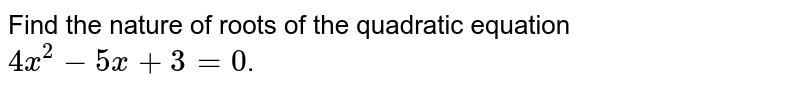 Find the nature of roots of the quadratic equation `4x^(2)-5x+3=0`.
