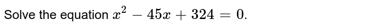 Solve the equation `x^(2)-45x+324=0`.