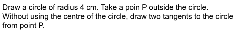Draw a circle of radius 4 cm. Take a poin P outside the circle. Without using the centre of the circle, draw two tangents to the circle from point P.