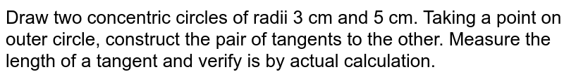 Draw two concentric circles of radii 3 cm and 5 cm. Taking a point on outer circle, construct the pair of tangents to the other. Measure the length of a tangent and verify is by actual calculation.