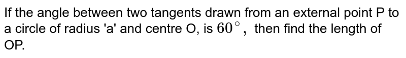 If the angle between two tangents drawn from an external point P to a circle of radius 'a' and centre O, is `60^(@),` then find the length of OP.