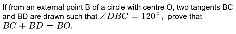If from an external point B of a circle with centre O, two tangents BC and BD are drawn such that `angleDBC=120^(@),` prove that `BC+BD=BO.`