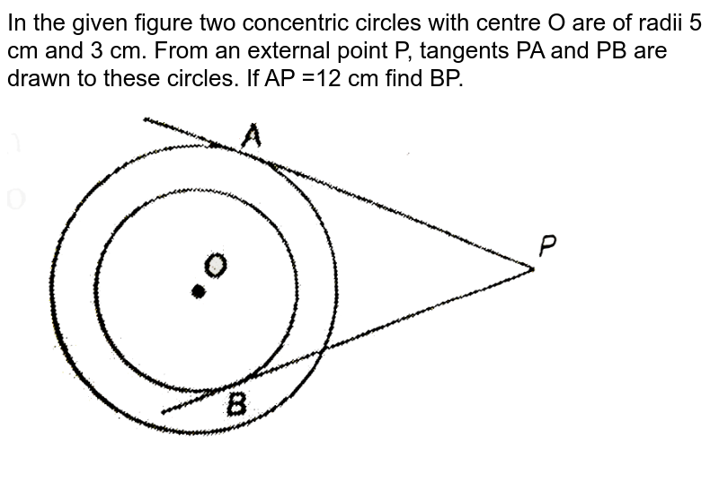 """In the given figure two concentric circles with centre O are of radii 5 cm and 3 cm. From an external point P, tangents PA and PB are drawn to these circles. If AP =12 cm find BP. <br> <img src=""""https://d10lpgp6xz60nq.cloudfront.net/physics_images/NTN_MATH_X_C10_E01_017_Q01.png"""" width=""""80%"""">"""
