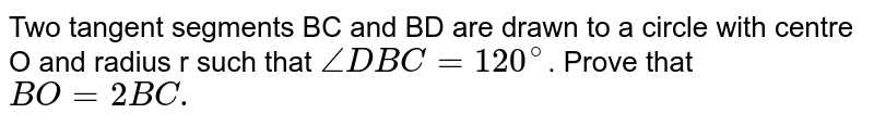 Two tangent segments BC and BD are drawn to a circle with centre O and radius r such that `angleDBC=120^(@)`. Prove that `BO=2BC.`