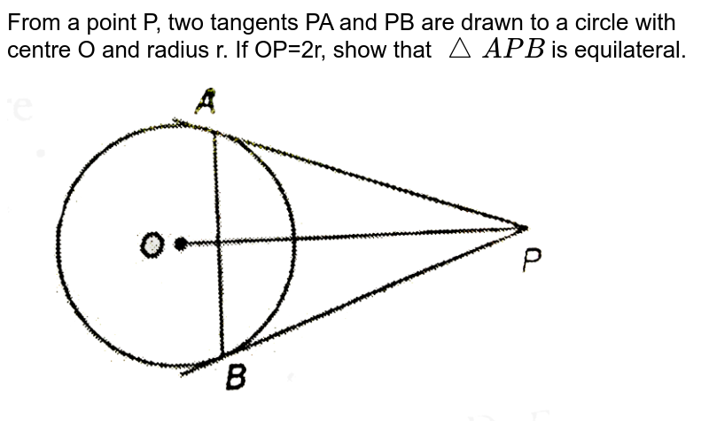 """From a point P, two tangents PA and PB are drawn to a circle with centre O and radius r. If OP=2r, show that `triangleAPB` is equilateral. <br> <img src=""""https://d10lpgp6xz60nq.cloudfront.net/physics_images/NTN_MATH_X_C10_E01_024_Q01.png"""" width=""""80%"""">"""
