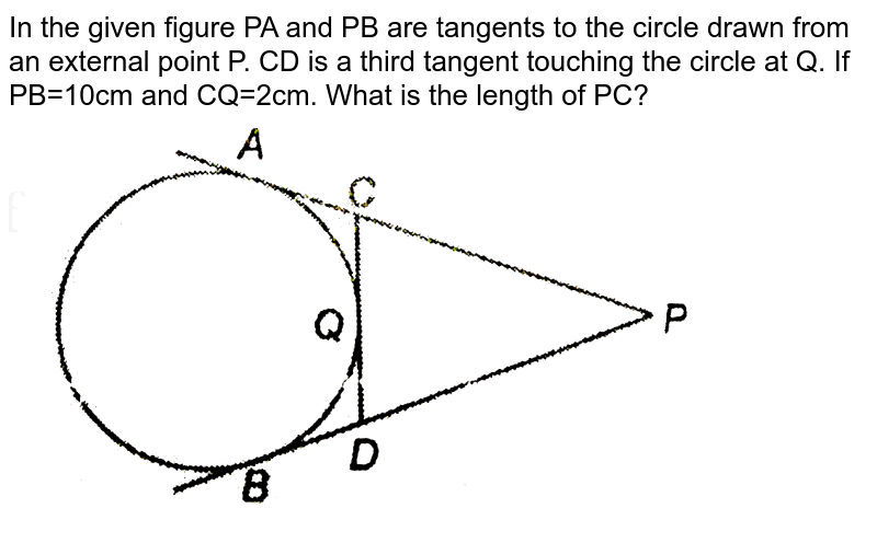 """In the given figure PA and PB are tangents to the circle drawn from an external point P. CD is a third tangent touching the circle at Q. If PB=10cm and CQ=2cm. What is the length of PC? <br> <img src=""""https://d10lpgp6xz60nq.cloudfront.net/physics_images/NTN_MATH_X_C10_E01_035_Q01.png"""" width=""""80%"""">"""