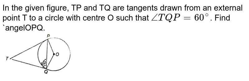 """In the given figure, TP and TQ are tangents drawn from an external point T to a circle with centre O such that `angleTQP=60^(@)`. Find `angelOPQ. <br> <img src=""""https://d10lpgp6xz60nq.cloudfront.net/physics_images/NTN_MATH_X_C10_E01_043_Q01.png"""" width=""""30%"""">"""