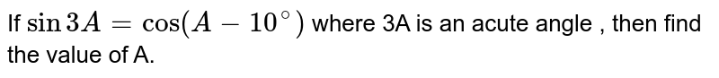 If `sin 3A =cos(A-10^(@))` where 3A is an acute angle , then find the value of A.