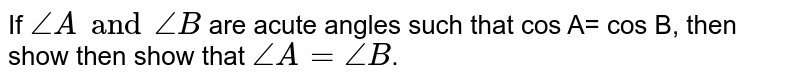 If `angleA and angleB` are acute angles such that cos A= cos B, then show then show that `angleA=angleB`.