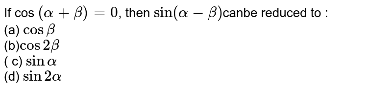 If cos `(alpha+beta)=0`, then `sin(alpha-beta)`canbe reduced to :    <br>   (a) `cosbeta`     <br>     (b)`cos2beta`    <br>      ( c) `sinalpha`  <br>    (d) `sin2alpha`