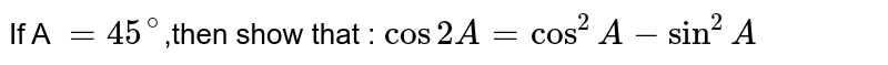 If A `=45^(@)`,then show that : `cos 2A=cos^(2)A-sin^(2)A`
