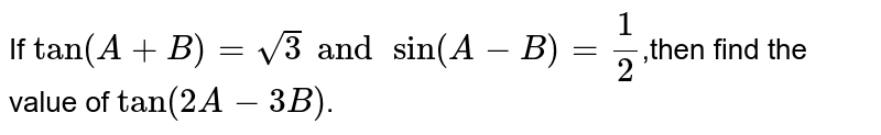 If `tan(A+B)=sqrt(3)andsin(A-B)=(1)/(2)`,then find the value of `tan (2A-3B)`.