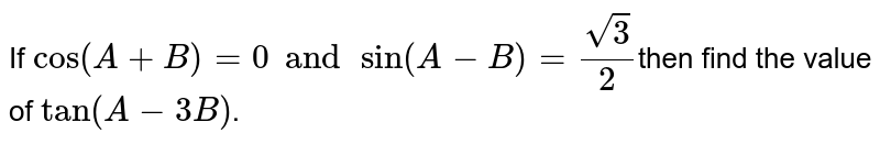 If `cos(A+B)=0andsin(A-B)=(sqrt(3))/(2)`then find the value of `tan(A-3B)`.