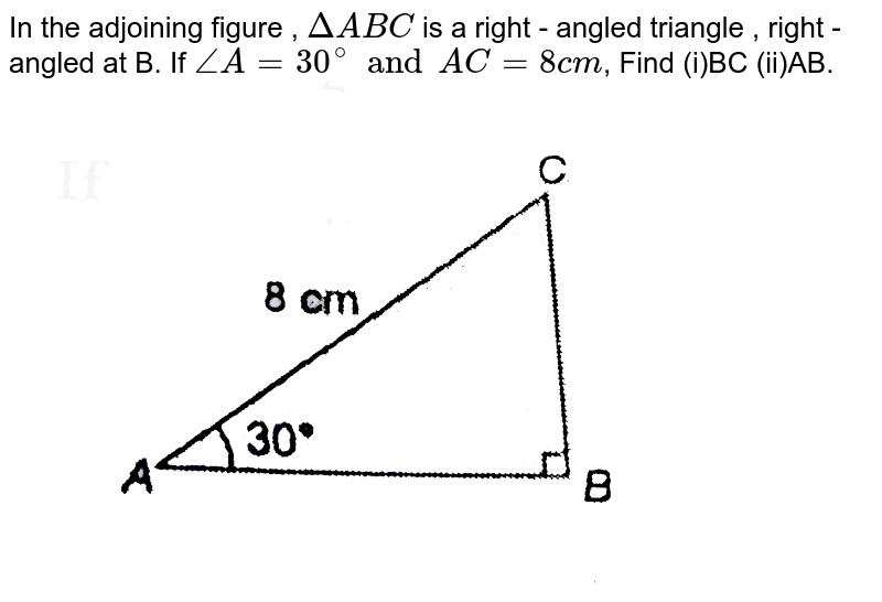 """In the adjoining figure , `DeltaABC` is a right - angled triangle , right - angled at B. If `angleA=30^(@)andAC=8cm`,  Find (i)BC (ii)AB.   <br>  <img src=""""https://d10lpgp6xz60nq.cloudfront.net/physics_images/NTN_MATH_X_C08_E01_166_Q01.png"""" width=""""80%"""">"""