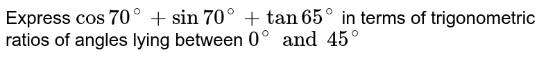Express  `cos70^(@)+sin70^(@)+tan65^(@)` in terms of trigonometric ratios of angles lying between `0^(@)and45^(@)`
