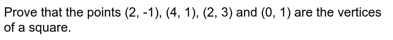 Prove that the points (2, -1), (4, 1), (2, 3) and (0, 1) are the vertices of a square.